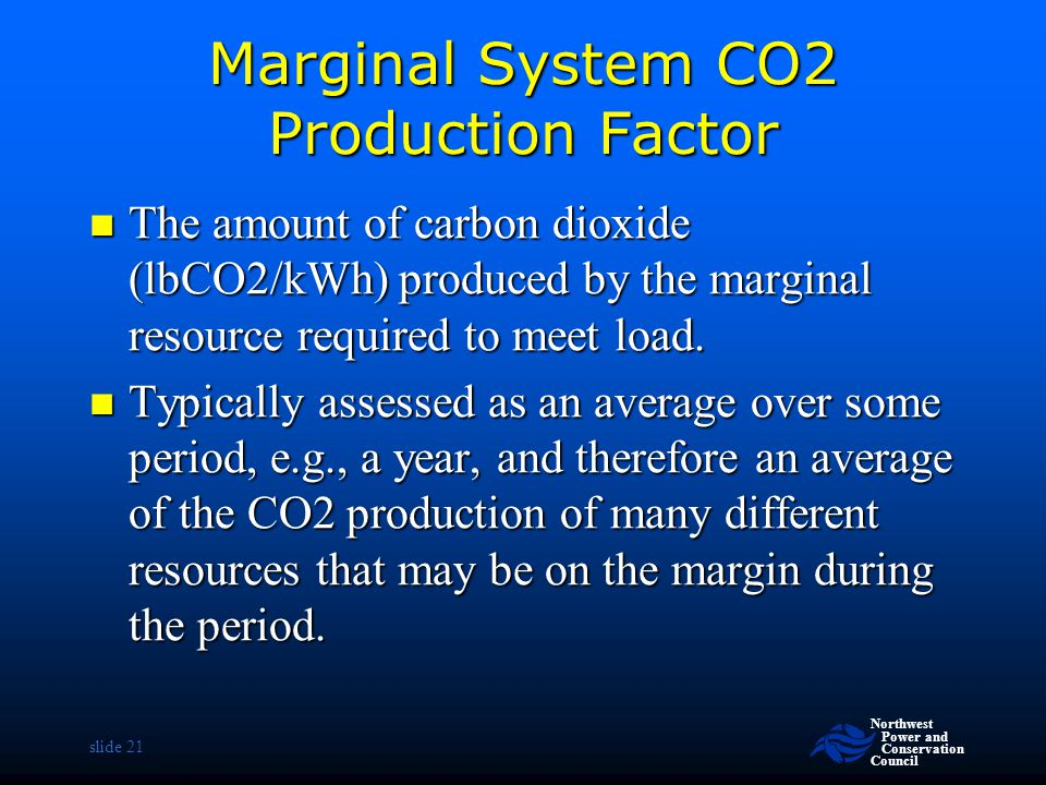 Northwest Power and Conservation Council slide 21 Marginal System CO2 Production Factor The amount of carbon dioxide (lbCO2/kWh) produced by the margi