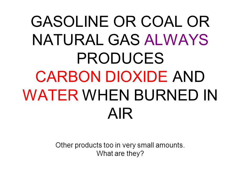 GASOLINE OR COAL OR NATURAL GAS ALWAYS PRODUCES CARBON DIOXIDE AND WATER WHEN BURNED IN AIR Other products too in very small amounts.