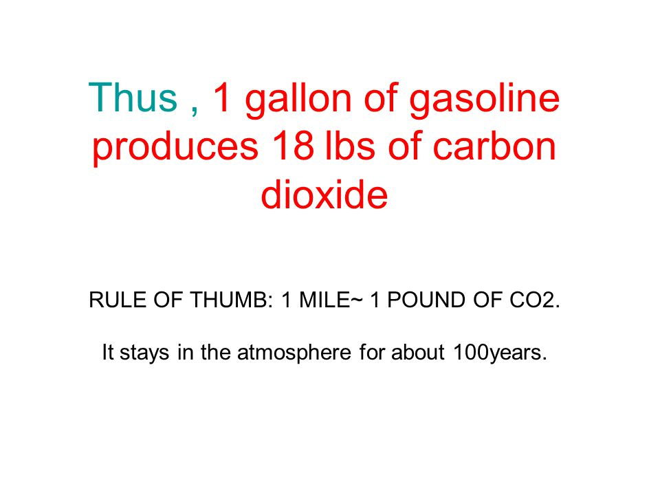 Thus, 1 gallon of gasoline produces 18 lbs of carbon dioxide RULE OF THUMB: 1 MILE~ 1 POUND OF CO2.