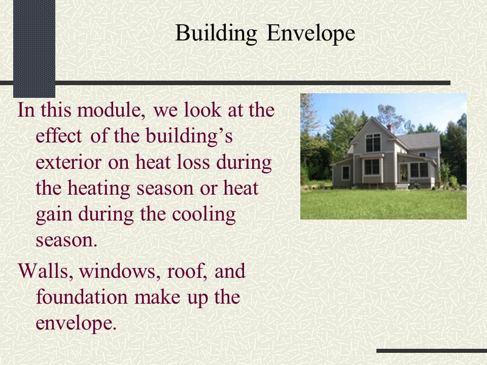 Building Envelope In this module, we look at the effect of the building's exterior on heat loss during the heating season or heat gain during the cool