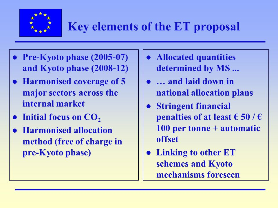 Key elements of the ET proposal l Pre-Kyoto phase (2005-07) and Kyoto phase (2008-12) l Harmonised coverage of 5 major sectors across the internal market l Initial focus on CO 2 l Harmonised allocation method (free of charge in pre-Kyoto phase) l Allocated quantities determined by MS...