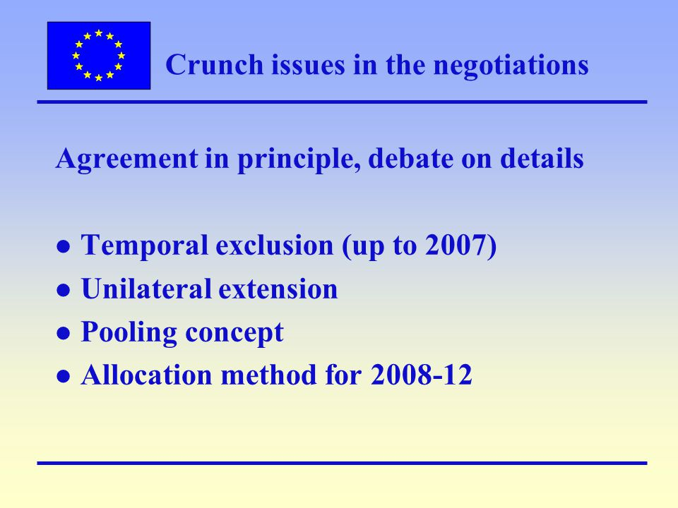 Crunch issues in the negotiations Agreement in principle, debate on details l Temporal exclusion (up to 2007) l Unilateral extension l Pooling concept l Allocation method for 2008-12