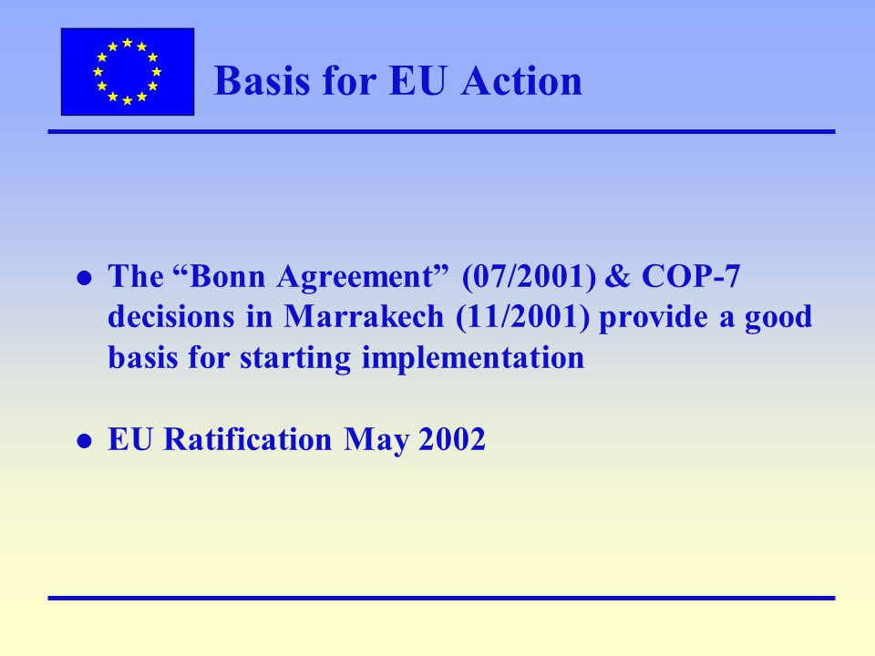 Basis for EU Action l The Bonn Agreement (07/2001) & COP-7 decisions in Marrakech (11/2001) provide a good basis for starting implementation l EU Ratification May 2002