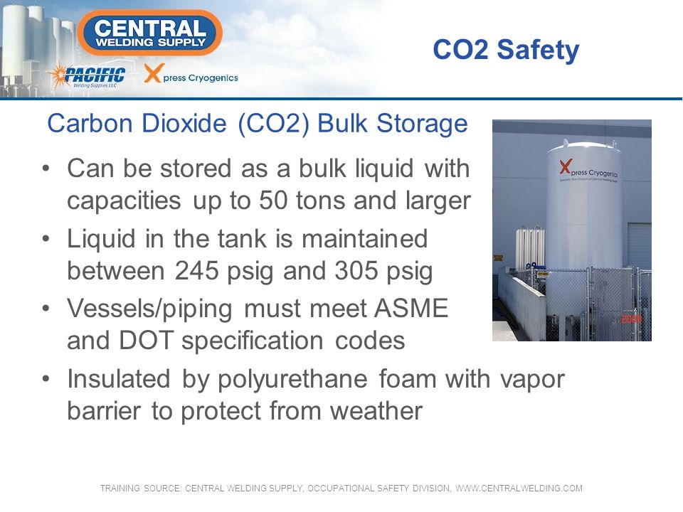 Carbon Dioxide (CO2) Bulk Storage Can be stored as a bulk liquid with capacities up to 50 tons and larger Liquid in the tank is maintained between 245