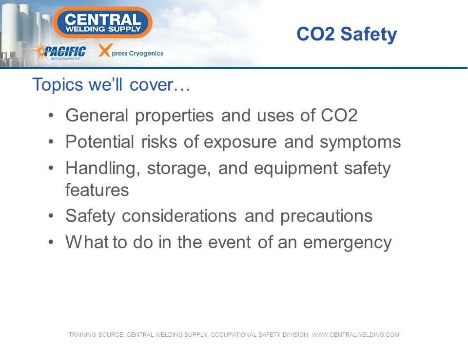 Carbon Dioxide (CO2) Bulk Storage Maintained below 305 psig by a refrigeration unit Maintained above 245 psig with a pressure buildup coil so that carbon dioxide can be stored for an indefinite period without venting CO2 Safety TRAINING SOURCE: CENTRAL WELDING SUPPLY, OCCUPATIONAL SAFETY DIVISION, WWW.CENTRALWELDING.COM