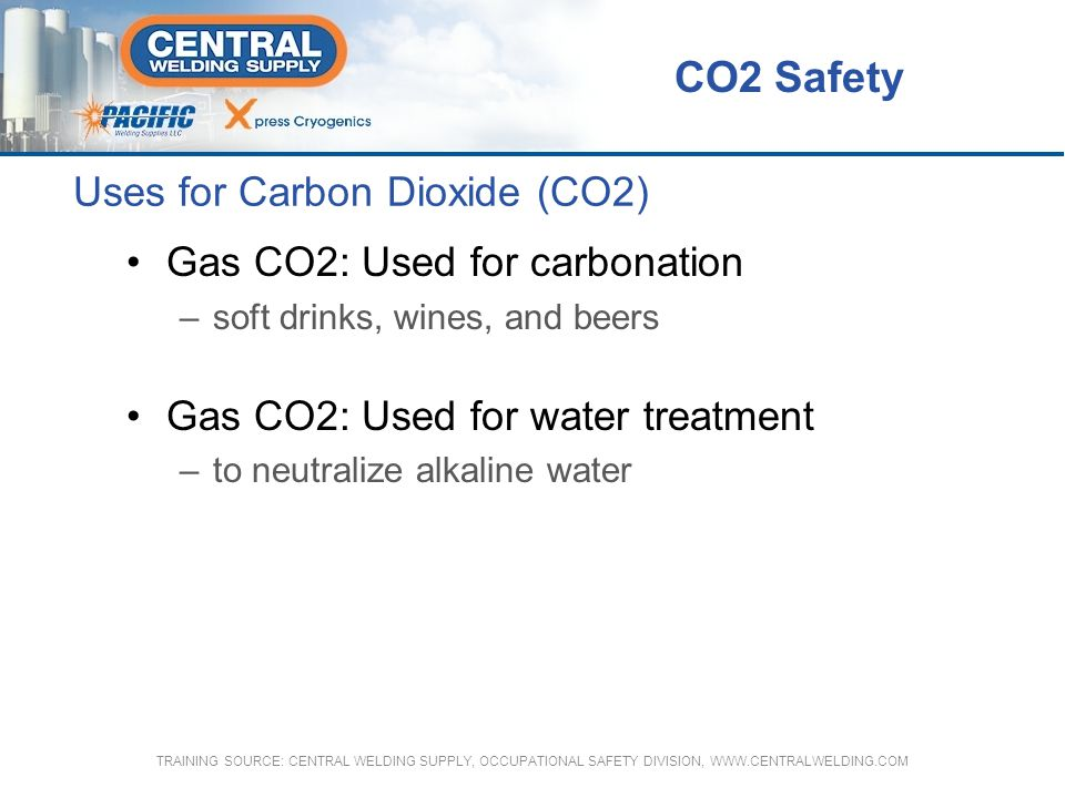 Uses for Carbon Dioxide (CO2) Industrial uses of CO2 –Liquid CO2 is used to increase recovery from oil and gas wells –Used for production of chemicals, plastics, rubber, metals, and electronic components CO2 Safety TRAINING SOURCE: CENTRAL WELDING SUPPLY, OCCUPATIONAL SAFETY DIVISION, WWW.CENTRALWELDING.COM