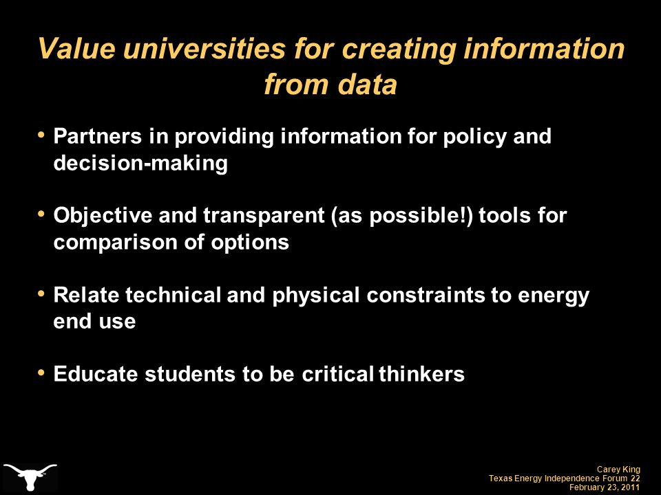 Carey King Texas Energy Independence Forum 22 February 23, 2011 Value universities for creating information from data Partners in providing informatio