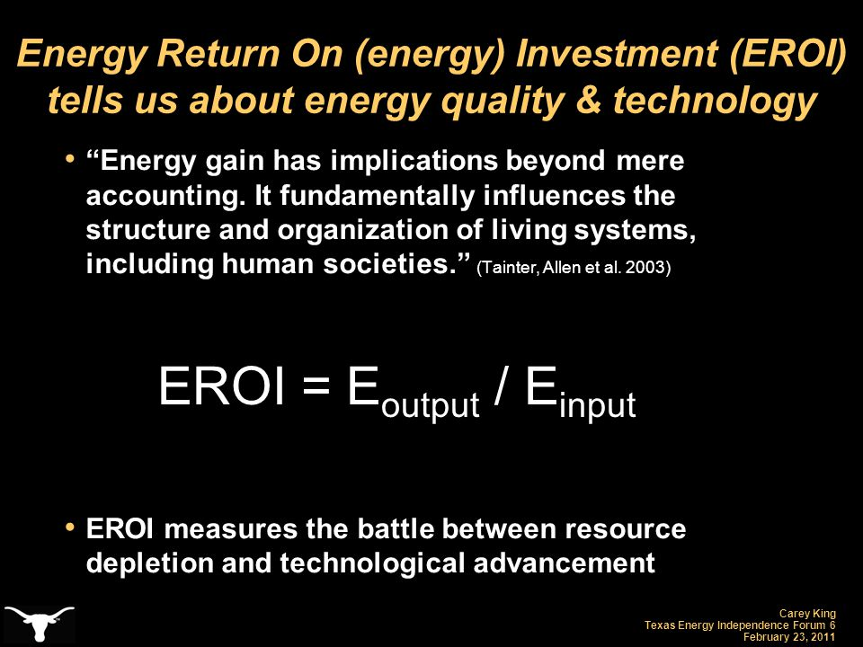Carey King Texas Energy Independence Forum 6 February 23, 2011 Energy Return On (energy) Investment (EROI) tells us about energy quality & technology