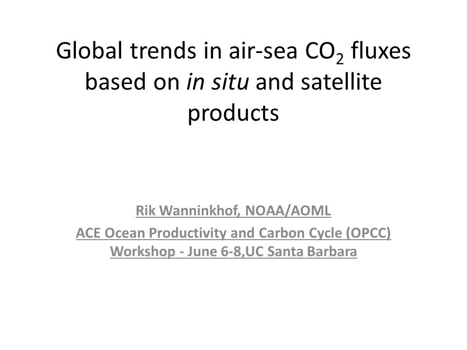 Global trends in air-sea CO 2 fluxes based on in situ and satellite products Rik Wanninkhof, NOAA/AOML ACE Ocean Productivity and Carbon Cycle (OPCC) Workshop - June 6-8,UC Santa Barbara