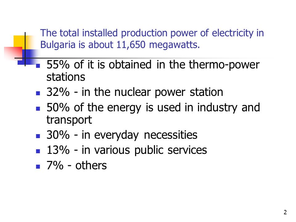 55% of it is obtained in the thermo-power stations 32% - in the nuclear power station 50% of the energy is used in industry and transport 30% - in everyday necessities 13% - in various public services 7% - others The total installed production power of electricity in Bulgaria is about 11,650 megawatts.