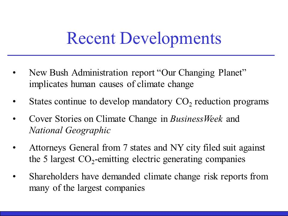 Recent Developments New Bush Administration report Our Changing Planet implicates human causes of climate change States continue to develop mandatory CO 2 reduction programs Cover Stories on Climate Change in BusinessWeek and National Geographic Attorneys General from 7 states and NY city filed suit against the 5 largest CO 2 -emitting electric generating companies Shareholders have demanded climate change risk reports from many of the largest companies