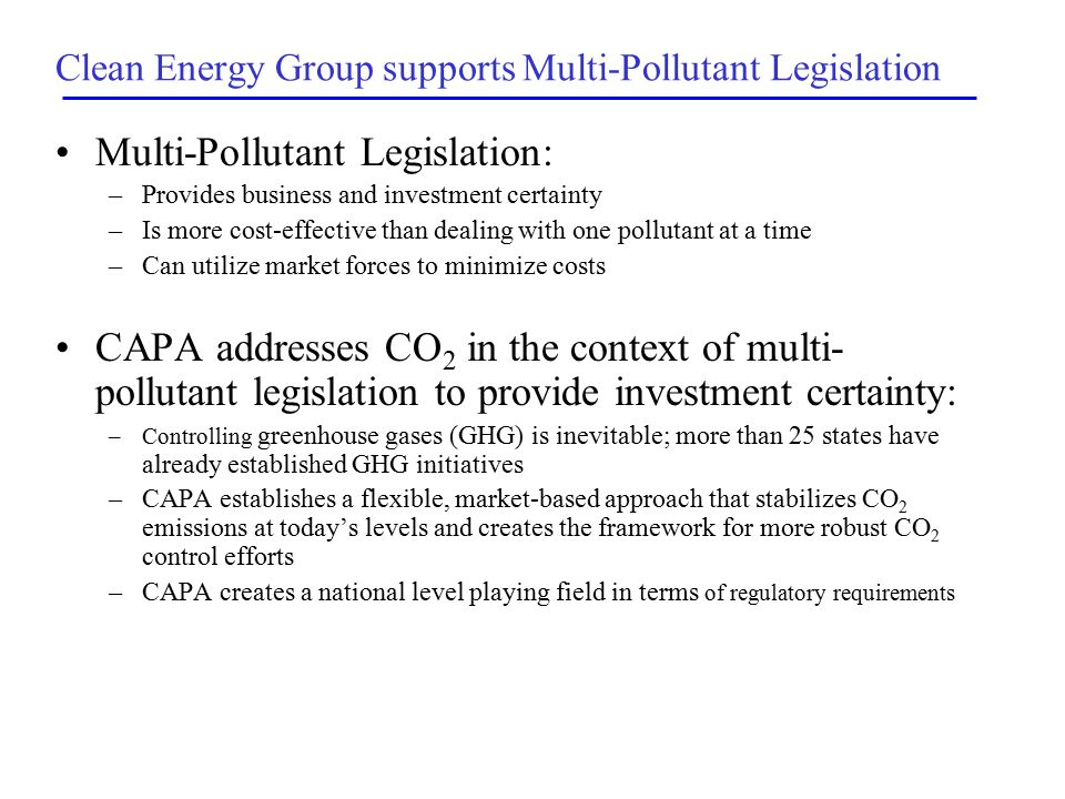 Clean Energy Group supports Multi-Pollutant Legislation Multi-Pollutant Legislation: –Provides business and investment certainty –Is more cost-effective than dealing with one pollutant at a time –Can utilize market forces to minimize costs CAPA addresses CO 2 in the context of multi- pollutant legislation to provide investment certainty: –Controlling greenhouse gases (GHG) is inevitable; more than 25 states have already established GHG initiatives –CAPA establishes a flexible, market-based approach that stabilizes CO 2 emissions at today's levels and creates the framework for more robust CO 2 control efforts –CAPA creates a national level playing field in terms of regulatory requirements