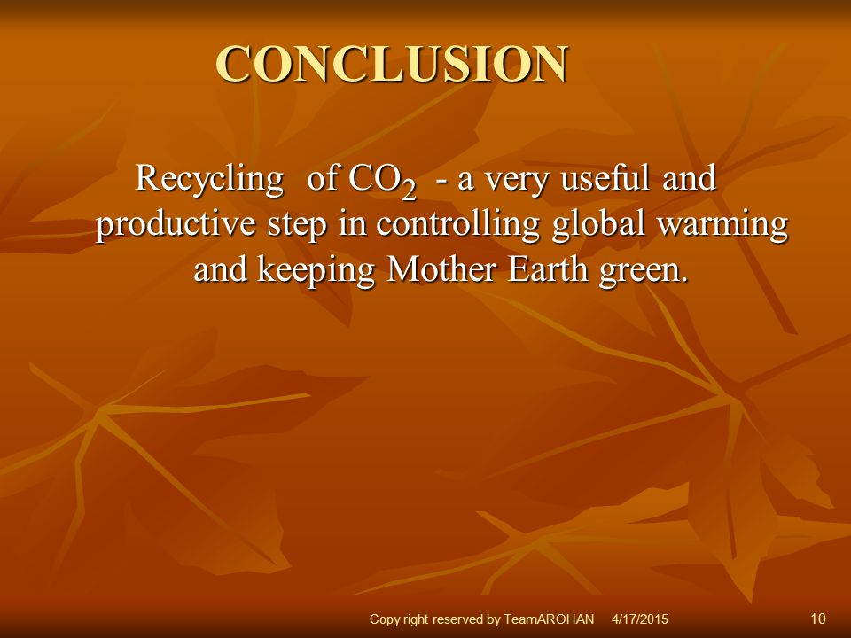CONCLUSION CONCLUSION Recycling of CO 2 - a very useful and productive step in controlling global warming and keeping Mother Earth green. 4/17/2015Cop