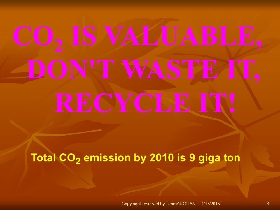 4/17/2015Copy right reserved by TeamAROHAN 3 CO 2 IS VALUABLE, DON'T WASTE IT, RECYCLE IT! Total CO 2 emission by 2010 is 9 giga ton