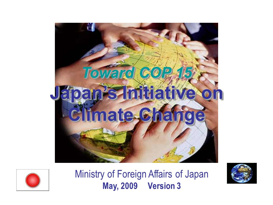 Ministry of Foreign Affairs of Japan May, 2009 Version 3 Toward COP 15 Japan's Initiative on Climate Change Toward COP 15 Japan's Initiative on Climate Change