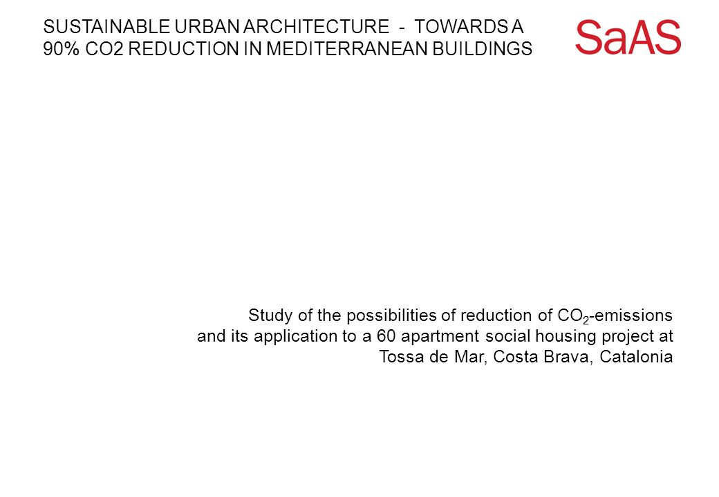 SUSTAINABLE URBAN ARCHITECTURE - TOWARDS A 90% CO2 REDUCTION IN MEDITERRANEAN BUILDINGS Study of the possibilities of reduction of CO 2 -emissions and its application to a 60 apartment social housing project at Tossa de Mar, Costa Brava, Catalonia