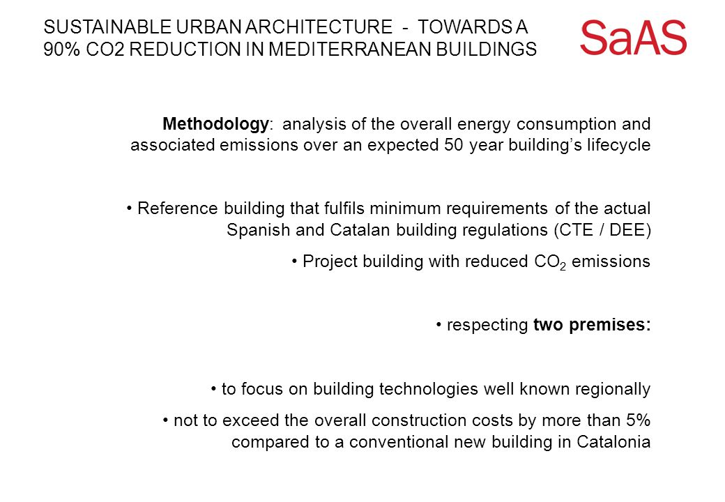 Methodology: analysis of the overall energy consumption and associated emissions over an expected 50 year building's lifecycle Reference building that fulfils minimum requirements of the actual Spanish and Catalan building regulations (CTE / DEE) Project building with reduced CO 2 emissions respecting two premises: to focus on building technologies well known regionally not to exceed the overall construction costs by more than 5% compared to a conventional new building in Catalonia