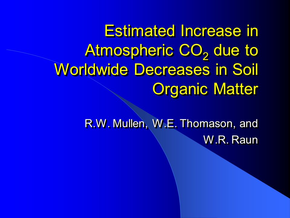 Estimated Increase in Atmospheric CO 2 due to Worldwide Decreases in Soil Organic Matter R.W.
