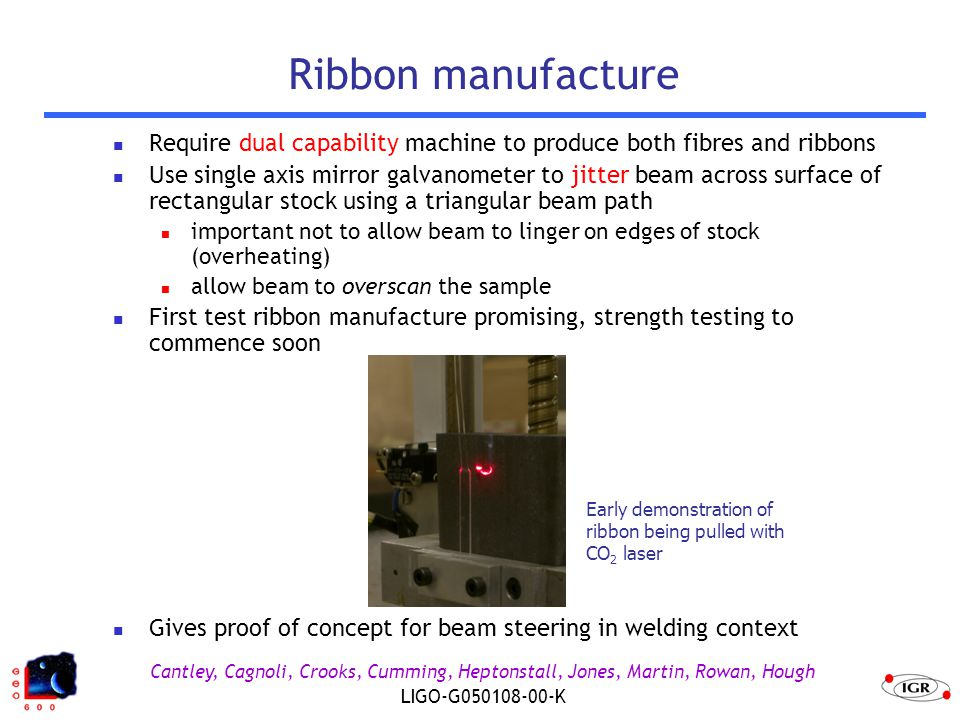 Cantley, Cagnoli, Crooks, Cumming, Heptonstall, Jones, Martin, Rowan, Hough LIGO-G050108-00-K Ribbon manufacture Require dual capability machine to produce both fibres and ribbons Use single axis mirror galvanometer to jitter beam across surface of rectangular stock using a triangular beam path important not to allow beam to linger on edges of stock (overheating) allow beam to overscan the sample First test ribbon manufacture promising, strength testing to commence soon Gives proof of concept for beam steering in welding context Early demonstration of ribbon being pulled with CO 2 laser