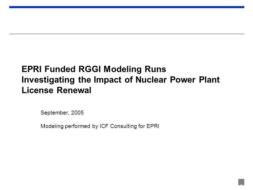 1 EPRI Funded RGGI Modeling Runs Investigating the Impact of Nuclear Power Plant License Renewal September, 2005 Modeling performed by ICF Consulting for EPRI