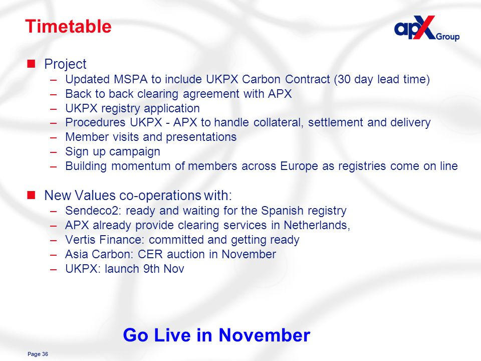 Page 36 Timetable nProject –Updated MSPA to include UKPX Carbon Contract (30 day lead time) –Back to back clearing agreement with APX –UKPX registry application –Procedures UKPX - APX to handle collateral, settlement and delivery –Member visits and presentations –Sign up campaign –Building momentum of members across Europe as registries come on line nNew Values co-operations with: –Sendeco2: ready and waiting for the Spanish registry –APX already provide clearing services in Netherlands, –Vertis Finance: committed and getting ready –Asia Carbon: CER auction in November –UKPX: launch 9th Nov Go Live in November