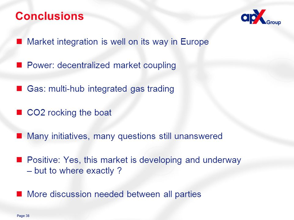 Page 38 Conclusions nMarket integration is well on its way in Europe nPower: decentralized market coupling nGas: multi-hub integrated gas trading nCO2 rocking the boat nMany initiatives, many questions still unanswered nPositive: Yes, this market is developing and underway – but to where exactly .