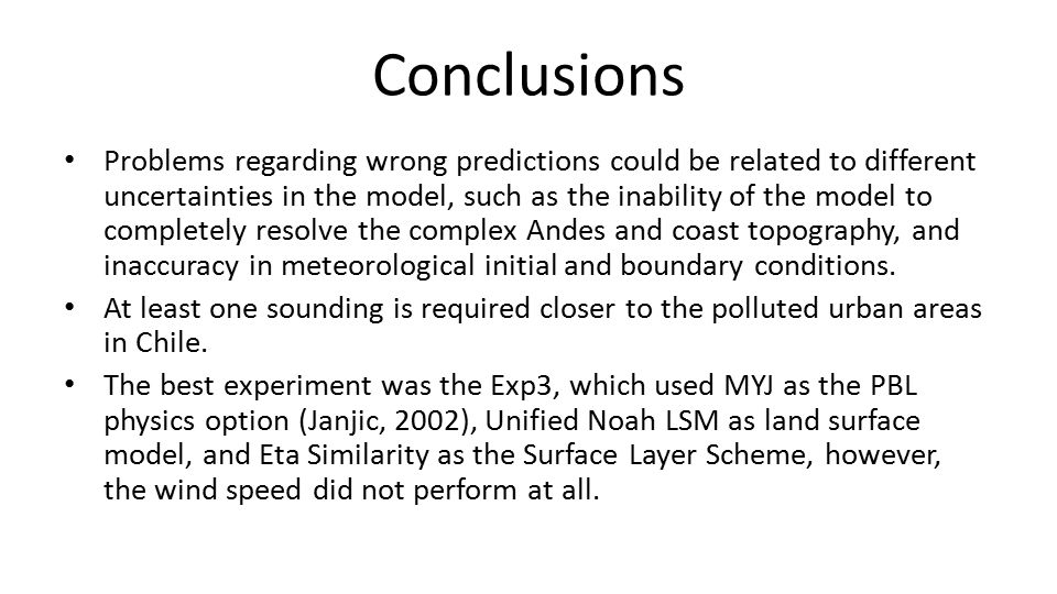 Conclusions Problems regarding wrong predictions could be related to different uncertainties in the model, such as the inability of the model to completely resolve the complex Andes and coast topography, and inaccuracy in meteorological initial and boundary conditions.