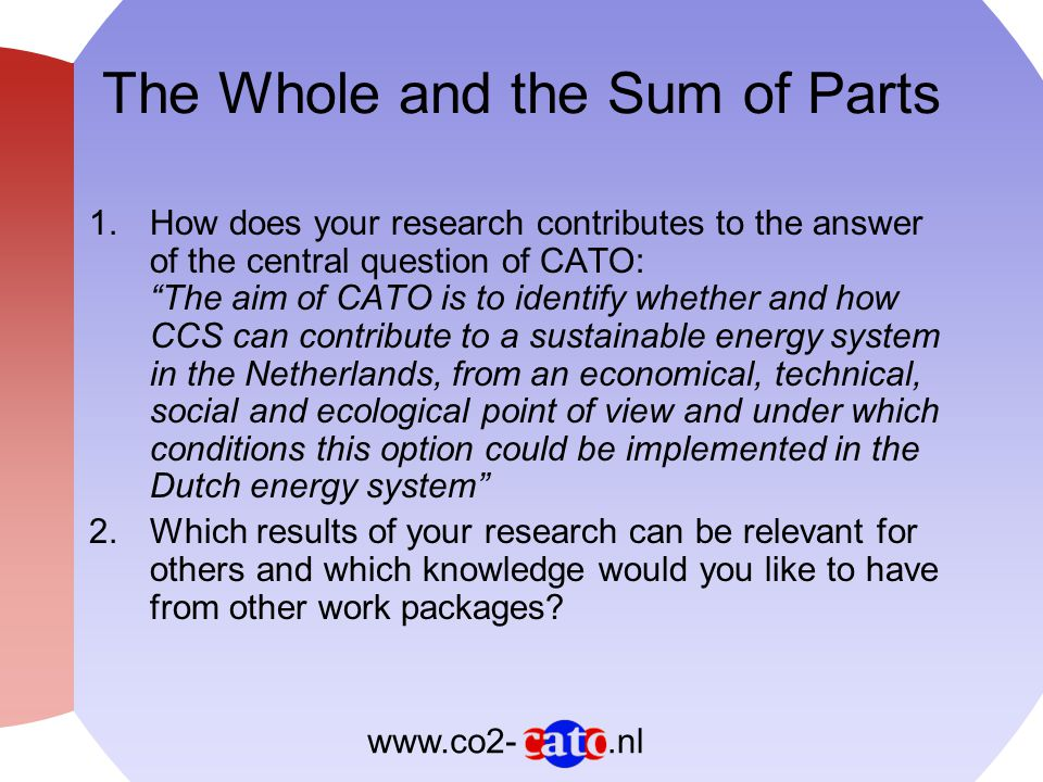 .nlwww.co2- The Whole and the Sum of Parts 1.How does your research contributes to the answer of the central question of CATO: The aim of CATO is to identify whether and how CCS can contribute to a sustainable energy system in the Netherlands, from an economical, technical, social and ecological point of view and under which conditions this option could be implemented in the Dutch energy system 2.Which results of your research can be relevant for others and which knowledge would you like to have from other work packages?