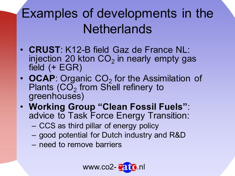 .nlwww.co2- Examples of developments in the Netherlands (2) CAPTECH: Capture Technology research programme: ECN, Shell, KEMA, Procede, UU, UCE FES budget (€60-80 million) for 3 to 4 CCS demonstration projects; proposals for ZEPP (SEQ), CO 2 storage gas field De Lier (NAM), CO 2 capture at coal gasifier Buggenum (Nuon) Corus participates in large EU project (ULCOS) to capture CO 2 in steel production process 2nd national CCS Symposium by CATO and SenterNovem (Utrecht, Dec 2006)