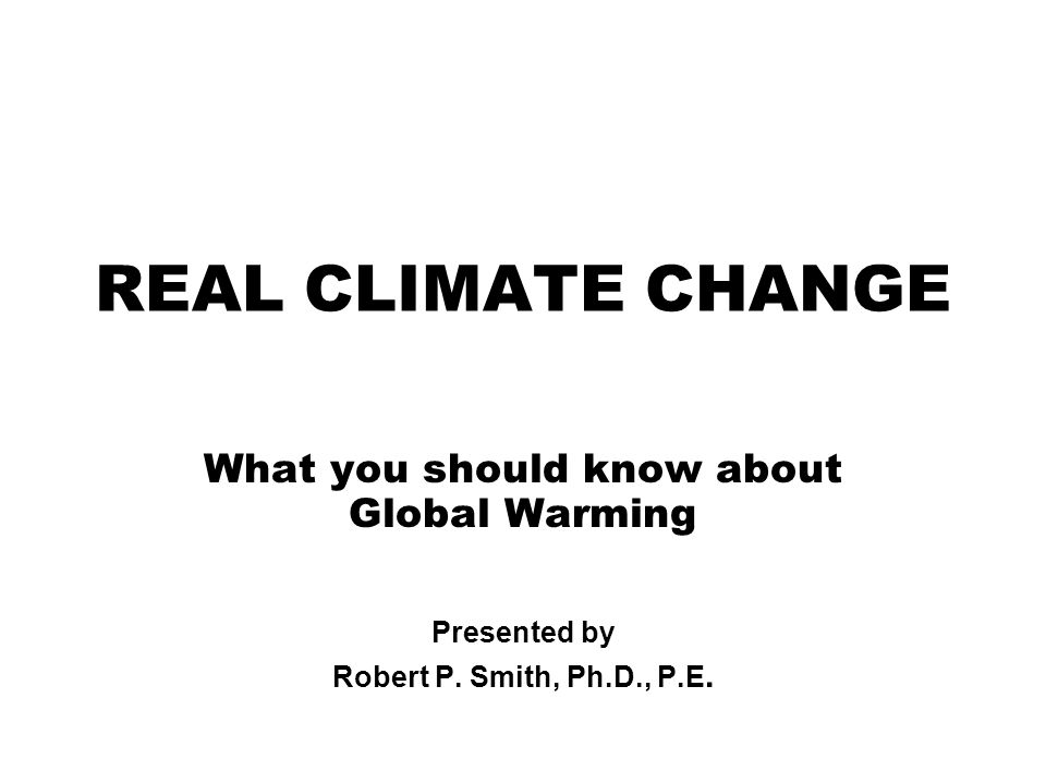 REAL CLIMATE CHANGE What you should know about Global Warming Presented by Robert P.