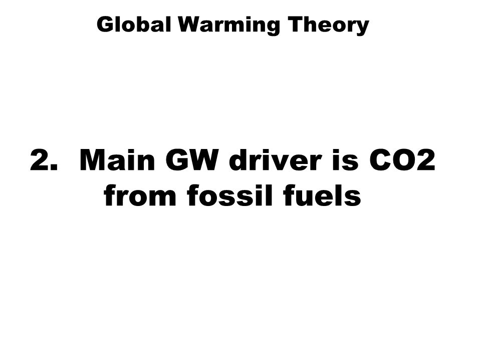 Global Warming Theory 2. Main GW driver is CO2 from fossil fuels