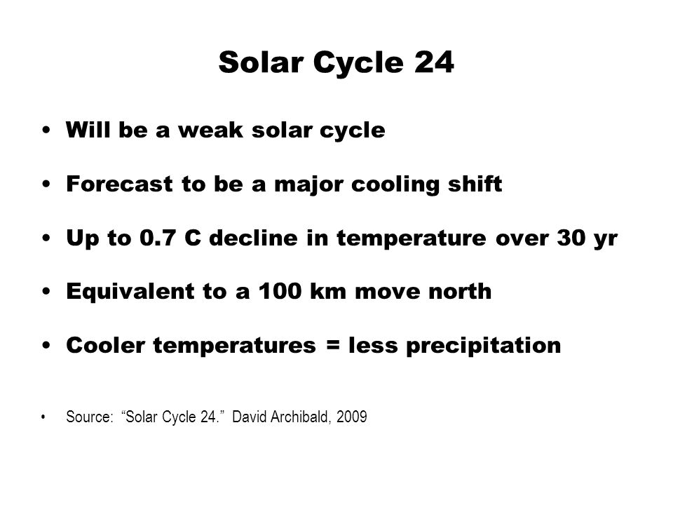 Solar Cycle 24 Will be a weak solar cycle Forecast to be a major cooling shift Up to 0.7 C decline in temperature over 30 yr Equivalent to a 100 km move north Cooler temperatures = less precipitation Source: Solar Cycle 24. David Archibald, 2009
