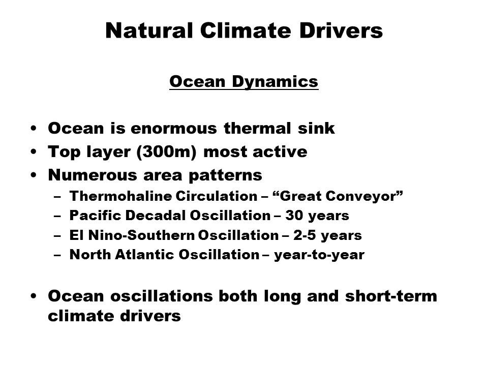 Natural Climate Drivers Ocean Dynamics Ocean is enormous thermal sink Top layer (300m) most active Numerous area patterns –Thermohaline Circulation – Great Conveyor –Pacific Decadal Oscillation – 30 years –El Nino-Southern Oscillation – 2-5 years –North Atlantic Oscillation – year-to-year Ocean oscillations both long and short-term climate drivers