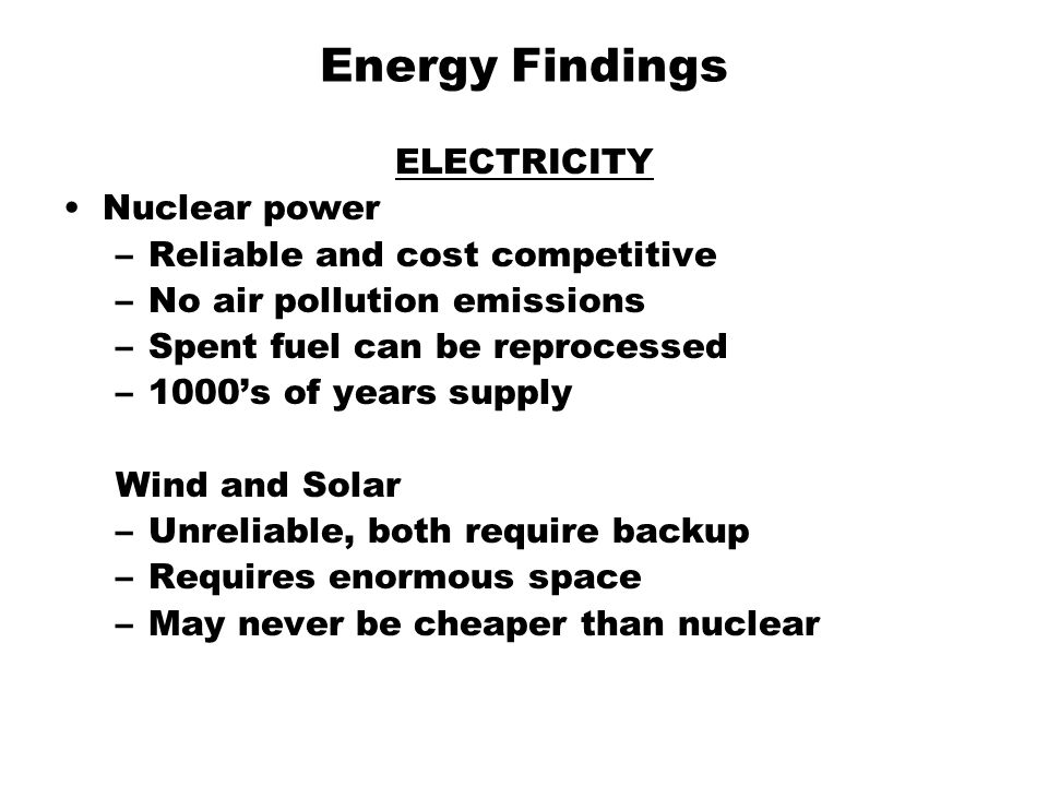 Energy Findings ELECTRICITY Nuclear power –Reliable and cost competitive –No air pollution emissions –Spent fuel can be reprocessed –1000's of years supply Wind and Solar –Unreliable, both require backup –Requires enormous space –May never be cheaper than nuclear