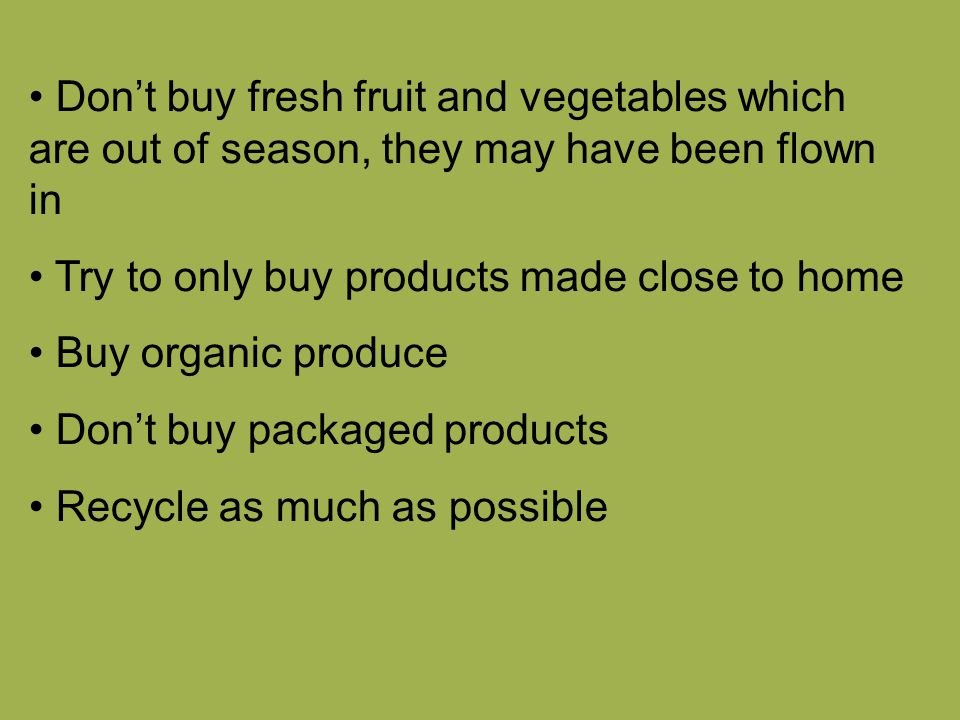Don't buy fresh fruit and vegetables which are out of season, they may have been flown in Try to only buy products made close to home Buy organic produce Don't buy packaged products Recycle as much as possible