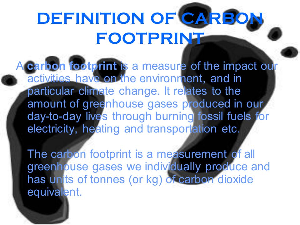 DEFINITION OF CARBON FOOTPRINT A carbon footprint is a measure of the impact our activities have on the environment, and in particular climate change.