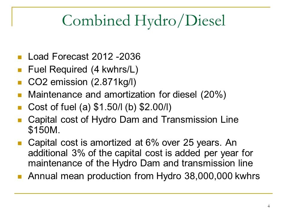 4 Combined Hydro/Diesel Load Forecast 2012 -2036 Fuel Required (4 kwhrs/L) CO2 emission (2.871kg/l) Maintenance and amortization for diesel (20%) Cost of fuel (a) $1.50/l (b) $2.00/l) Capital cost of Hydro Dam and Transmission Line $150M.