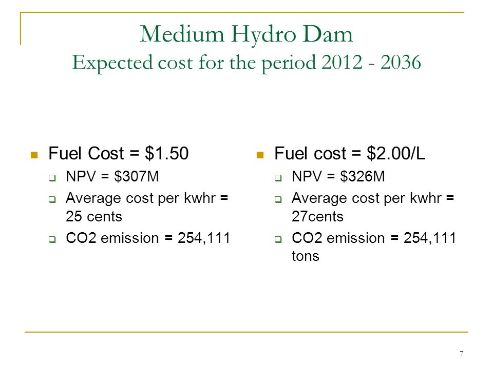 7 Medium Hydro Dam Expected cost for the period 2012 - 2036 Fuel cost = $2.00/L  NPV = $326M  Average cost per kwhr = 27cents  CO2 emission = 254,111 tons Fuel Cost = $1.50  NPV = $307M  Average cost per kwhr = 25 cents  CO2 emission = 254,111