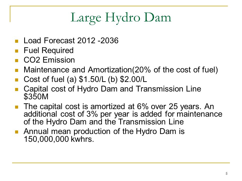 8 Large Hydro Dam Load Forecast 2012 -2036 Fuel Required CO2 Emission Maintenance and Amortization(20% of the cost of fuel) Cost of fuel (a) $1.50/L (b) $2.00/L Capital cost of Hydro Dam and Transmission Line $350M The capital cost is amortized at 6% over 25 years.