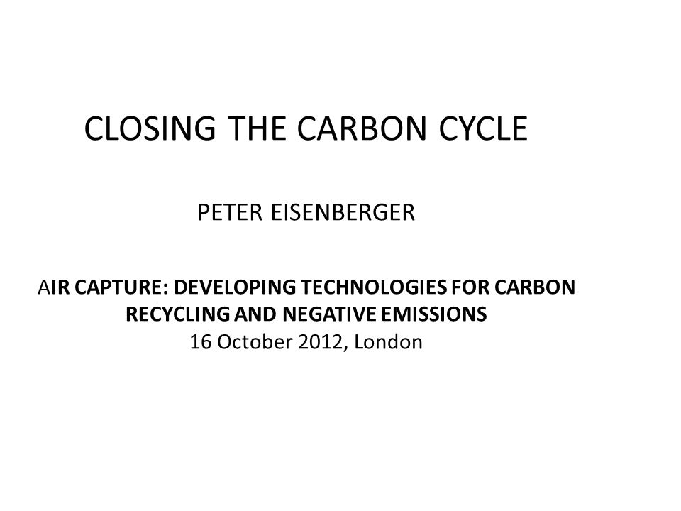 CLOSING THE CARBON CYCLE PETER EISENBERGER AIR CAPTURE: DEVELOPING TECHNOLOGIES FOR CARBON RECYCLING AND NEGATIVE EMISSIONS 16 October 2012, London
