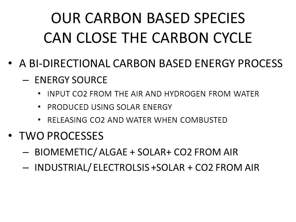 OUR CARBON BASED SPECIES CAN CLOSE THE CARBON CYCLE A BI-DIRECTIONAL CARBON BASED ENERGY PROCESS – ENERGY SOURCE INPUT CO2 FROM THE AIR AND HYDROGEN FROM WATER PRODUCED USING SOLAR ENERGY RELEASING CO2 AND WATER WHEN COMBUSTED TWO PROCESSES – BIOMEMETIC/ ALGAE + SOLAR+ CO2 FROM AIR – INDUSTRIAL/ ELECTROLSIS +SOLAR + CO2 FROM AIR