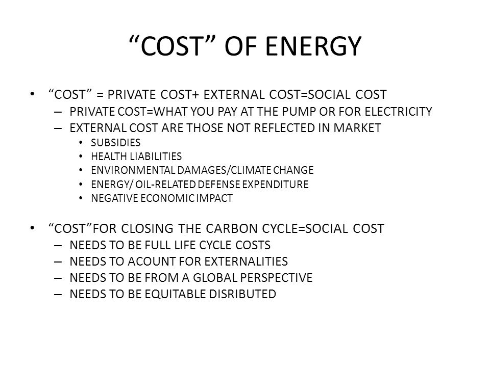 COST OF ENERGY COST = PRIVATE COST+ EXTERNAL COST=SOCIAL COST – PRIVATE COST=WHAT YOU PAY AT THE PUMP OR FOR ELECTRICITY – EXTERNAL COST ARE THOSE NOT REFLECTED IN MARKET SUBSIDIES HEALTH LIABILITIES ENVIRONMENTAL DAMAGES/CLIMATE CHANGE ENERGY/ OIL-RELATED DEFENSE EXPENDITURE NEGATIVE ECONOMIC IMPACT COST FOR CLOSING THE CARBON CYCLE=SOCIAL COST – NEEDS TO BE FULL LIFE CYCLE COSTS – NEEDS TO ACOUNT FOR EXTERNALITIES – NEEDS TO BE FROM A GLOBAL PERSPECTIVE – NEEDS TO BE EQUITABLE DISRIBUTED