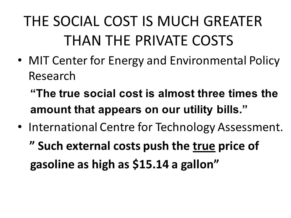 THE SOCIAL COST IS MUCH GREATER THAN THE PRIVATE COSTS MIT Center for Energy and Environmental Policy Research The true social cost is almost three times the amount that appears on our utility bills. International Centre for Technology Assessment.