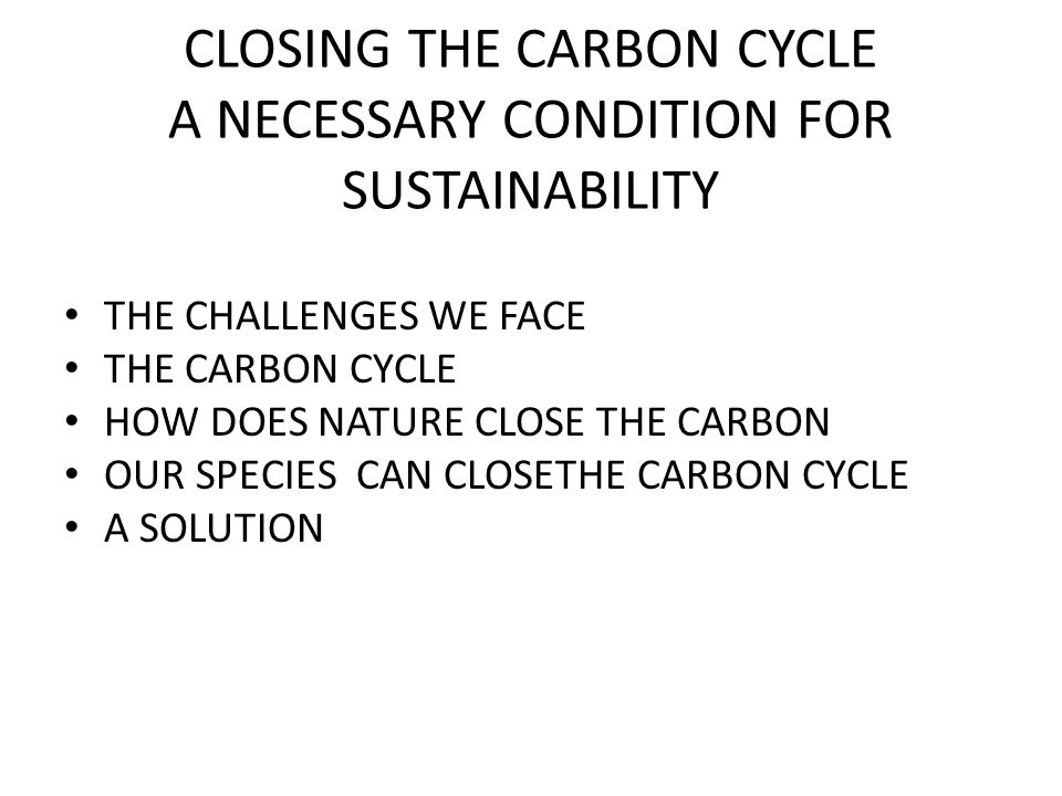 CLOSING THE CARBON CYCLE A NECESSARY CONDITION FOR SUSTAINABILITY THE CHALLENGES WE FACE THE CARBON CYCLE HOW DOES NATURE CLOSE THE CARBON OUR SPECIES CAN CLOSETHE CARBON CYCLE A SOLUTION