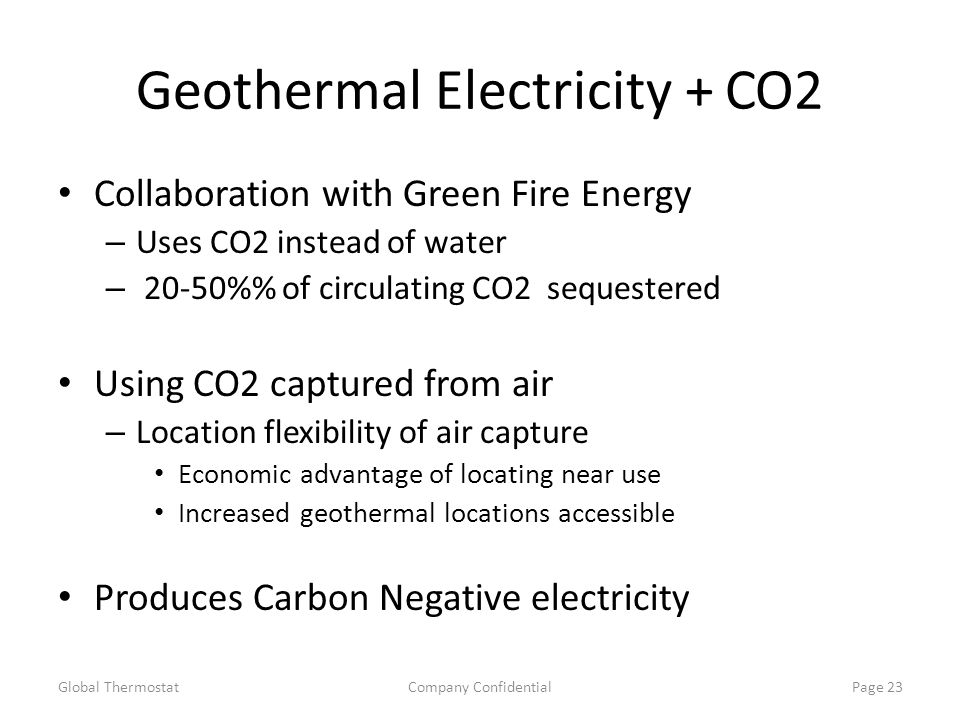 Geothermal Electricity + CO2 Collaboration with Green Fire Energy – Uses CO2 instead of water – 20-50% of circulating CO2 sequestered Using CO2 captured from air – Location flexibility of air capture Economic advantage of locating near use Increased geothermal locations accessible Produces Carbon Negative electricity Global ThermostatCompany ConfidentialPage 23