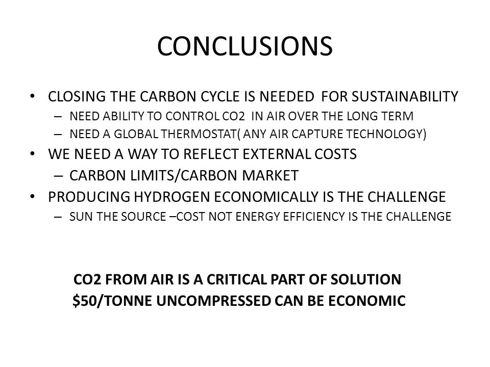 CONCLUSIONS CLOSING THE CARBON CYCLE IS NEEDED FOR SUSTAINABILITY – NEED ABILITY TO CONTROL CO2 IN AIR OVER THE LONG TERM – NEED A GLOBAL THERMOSTAT( ANY AIR CAPTURE TECHNOLOGY) WE NEED A WAY TO REFLECT EXTERNAL COSTS – CARBON LIMITS/CARBON MARKET PRODUCING HYDROGEN ECONOMICALLY IS THE CHALLENGE – SUN THE SOURCE –COST NOT ENERGY EFFICIENCY IS THE CHALLENGE CO2 FROM AIR IS A CRITICAL PART OF SOLUTION $50/TONNE UNCOMPRESSED CAN BE ECONOMIC