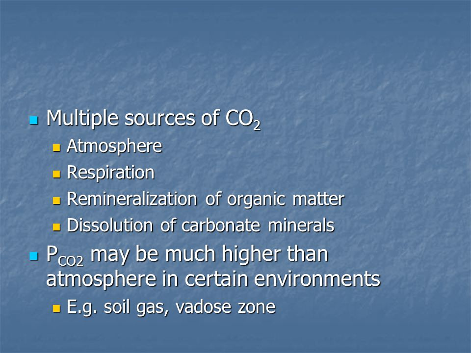 Multiple sources of CO 2 Multiple sources of CO 2 Atmosphere Atmosphere Respiration Respiration Remineralization of organic matter Remineralization of organic matter Dissolution of carbonate minerals Dissolution of carbonate minerals P CO2 may be much higher than atmosphere in certain environments P CO2 may be much higher than atmosphere in certain environments E.g.