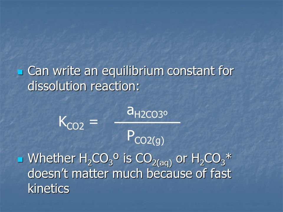 Can write an equilibrium constant for dissolution reaction: Can write an equilibrium constant for dissolution reaction: Whether H 2 CO 3 º is CO 2(aq)
