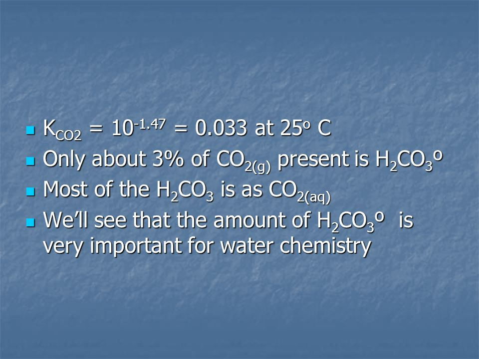 K CO2 = 10 -1.47 = 0.033 at 25 o C K CO2 = 10 -1.47 = 0.033 at 25 o C Only about 3% of CO 2(g) present is H 2 CO 3 º Only about 3% of CO 2(g) present is H 2 CO 3 º Most of the H 2 CO 3 is as CO 2(aq) Most of the H 2 CO 3 is as CO 2(aq) We'll see that the amount of H 2 CO 3 º is very important for water chemistry We'll see that the amount of H 2 CO 3 º is very important for water chemistry
