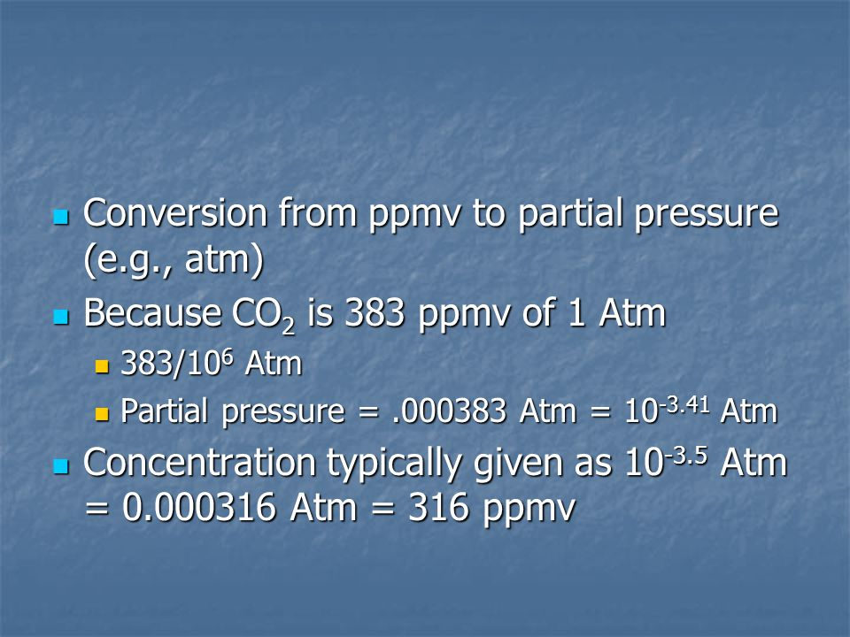 Conversion from ppmv to partial pressure (e.g., atm) Conversion from ppmv to partial pressure (e.g., atm) Because CO 2 is 383 ppmv of 1 Atm Because CO